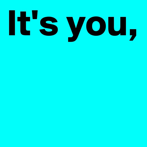 It's you,