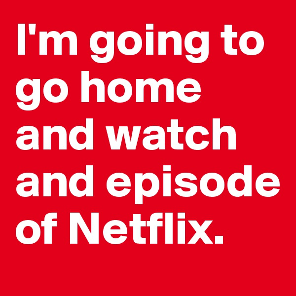I'm going to go home and watch and episode of Netflix.