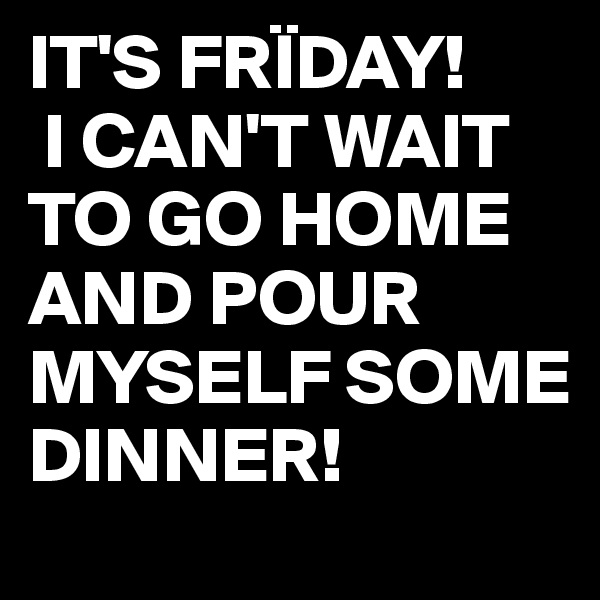 IT'S FRÏDAY!  I CAN'T WAIT TO GO HOME AND POUR MYSELF SOME DINNER!
