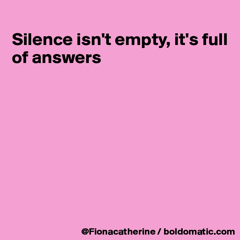Silence isn't empty, it's full of answers