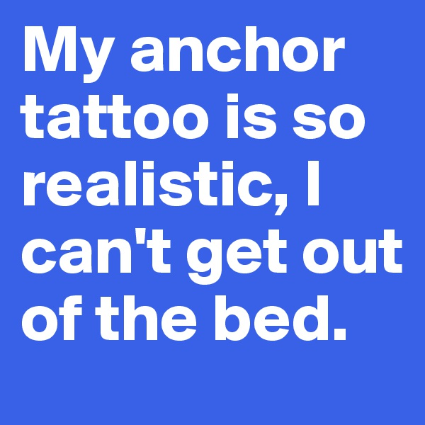 My anchor tattoo is so realistic, I can't get out of the bed.