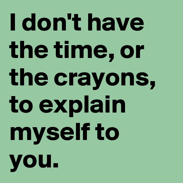 I don't have the time, or the crayons, to explain myself to you.