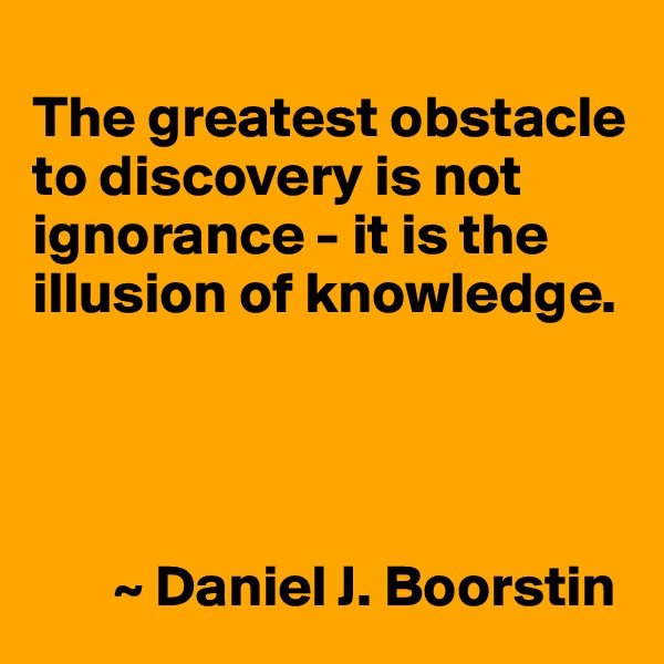 The greatest obstacle to discovery is not ignorance - it is the illusion of knowledge.            ~ Daniel J. Boorstin
