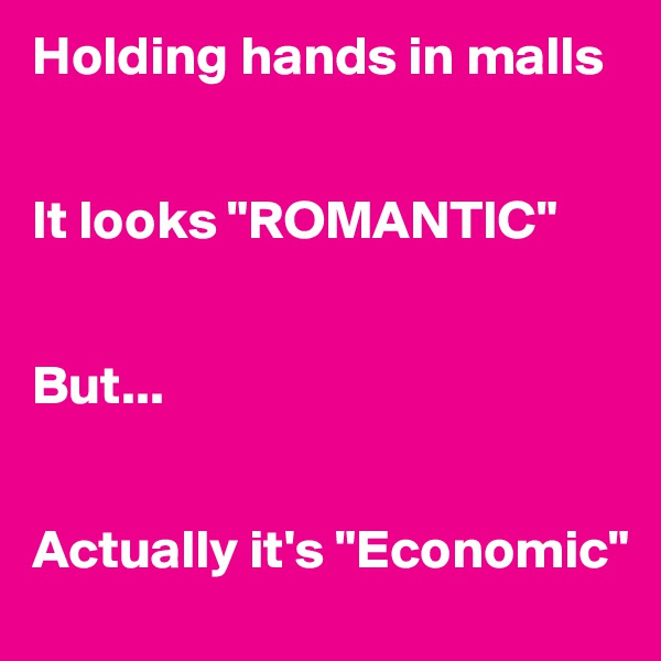 "Holding hands in malls    It looks ""ROMANTIC""   But...   Actually it's ""Economic"""