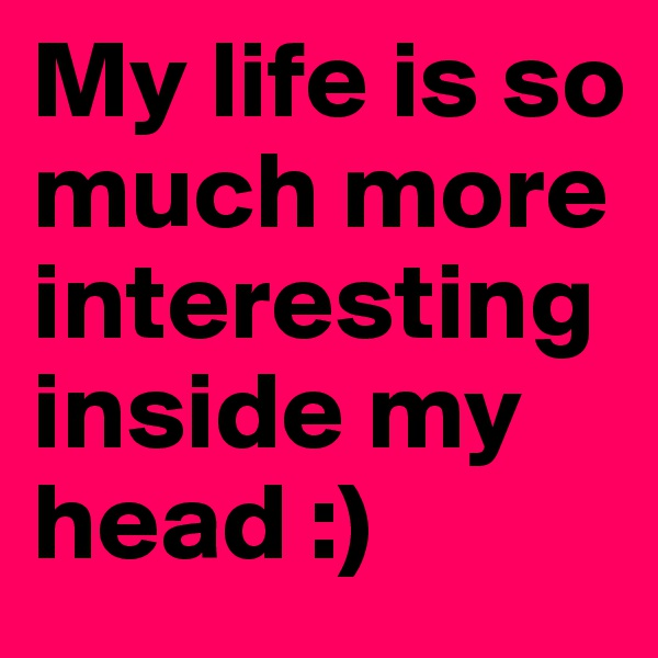 My life is so much more interesting inside my head :)
