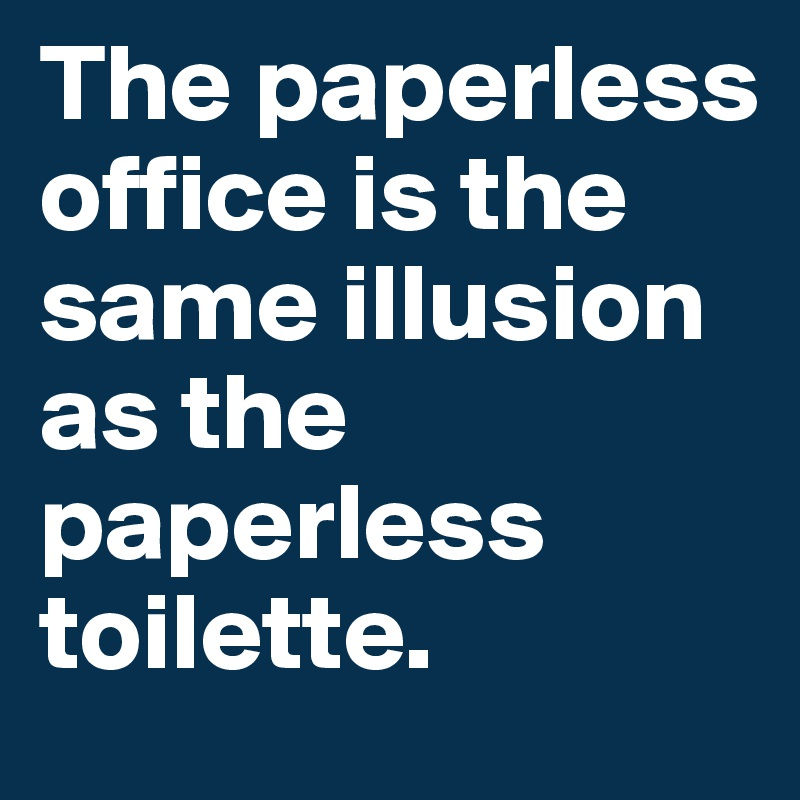 The paperless office is the same illusion as the paperless toilette.