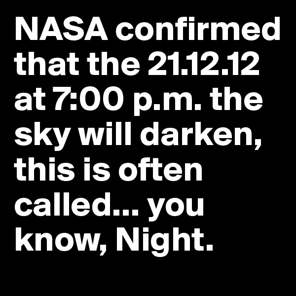 NASA confirmed that the 21.12.12 at 7:00 p.m. the sky will darken, this is often called... you know, Night.