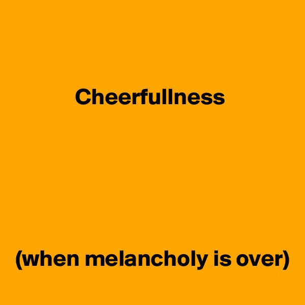 Cheerfullness       (when melancholy is over)