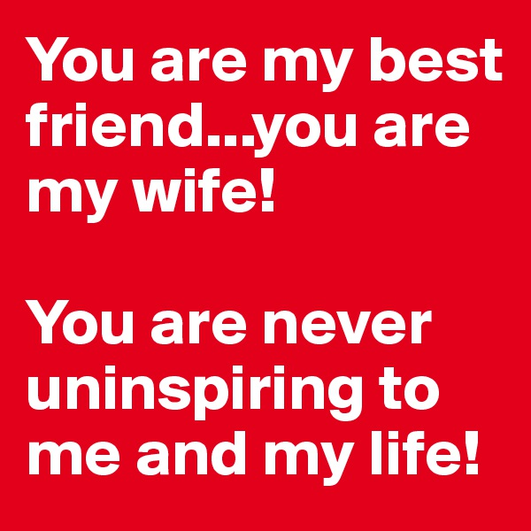 You are my best friend...you are my wife!  You are never uninspiring to me and my life!