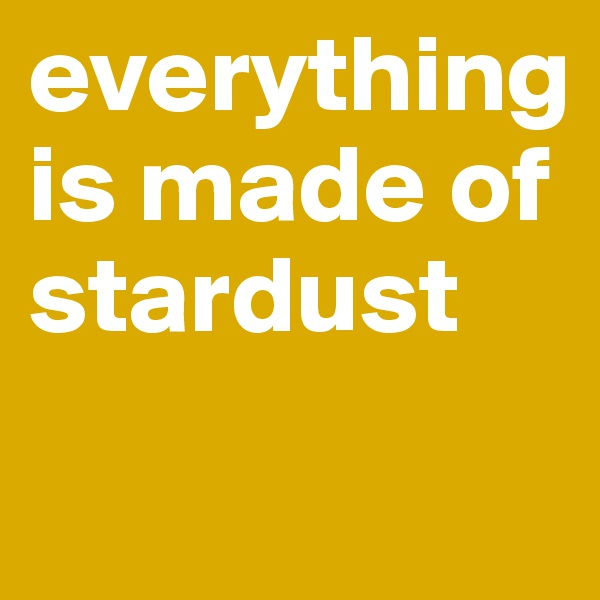 everything is made of stardust