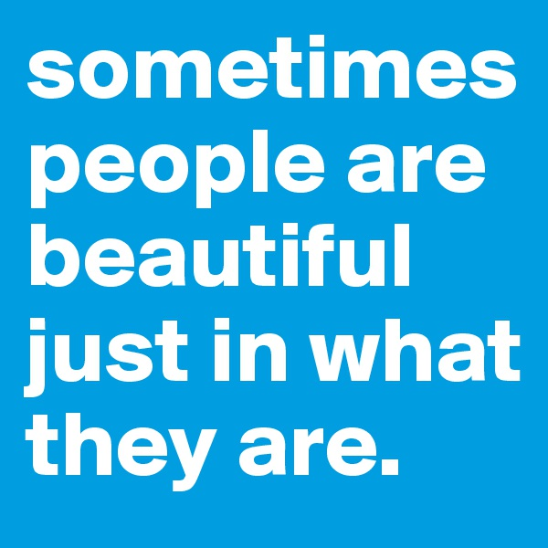 sometimes people are beautiful just in what they are.