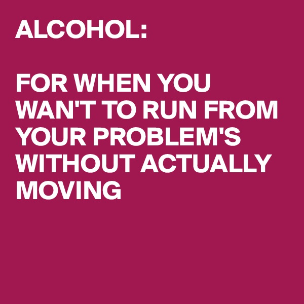 ALCOHOL:  FOR WHEN YOU WAN'T TO RUN FROM YOUR PROBLEM'S WITHOUT ACTUALLY MOVING