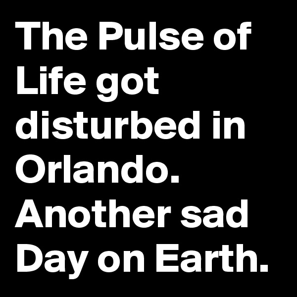 The Pulse of Life got disturbed in Orlando. Another sad Day on Earth.