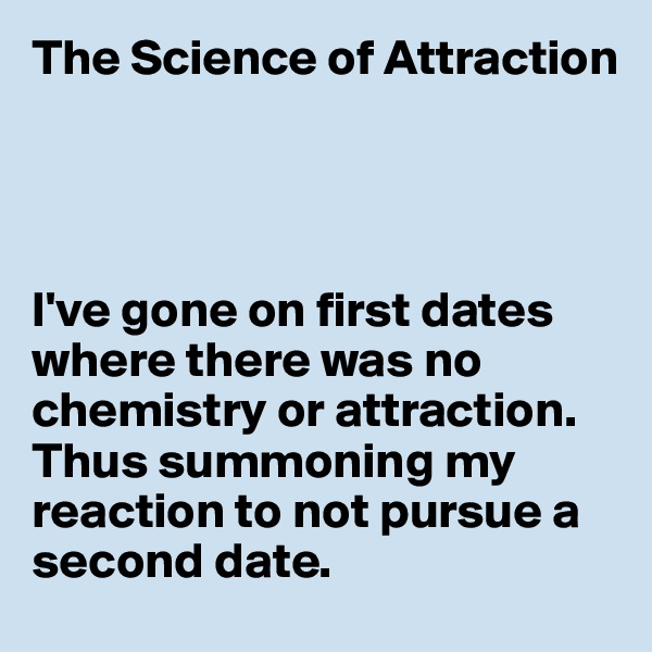 The Science of Attraction     I've gone on first dates where there was no chemistry or attraction. Thus summoning my reaction to not pursue a second date.