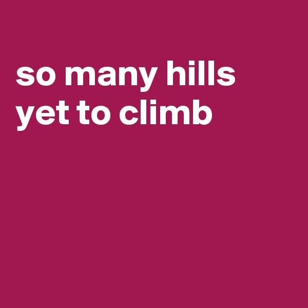 so many hills yet to climb