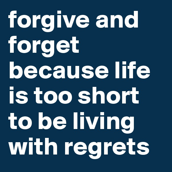 forgive and forget because life is too short to be living with regrets