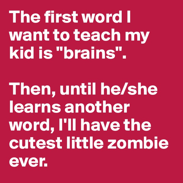"The first word I want to teach my kid is ""brains"".   Then, until he/she learns another word, I'll have the cutest little zombie ever."