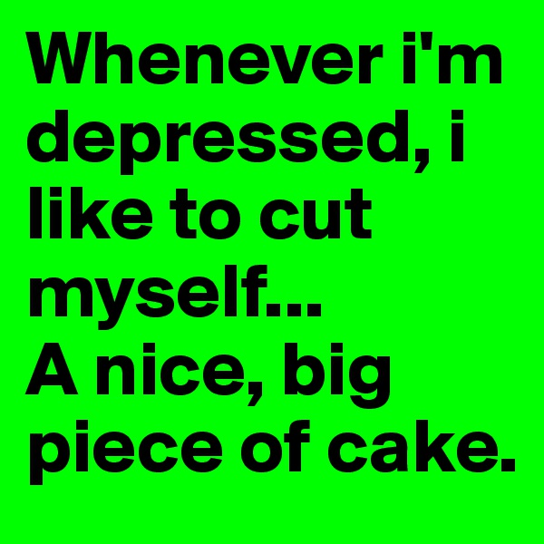 Whenever i'm depressed, i like to cut myself...  A nice, big piece of cake.