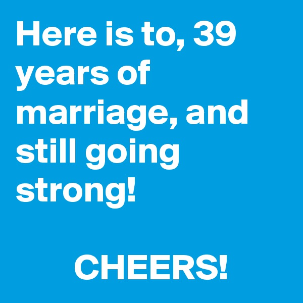Here is to, 39 years of marriage, and still going strong!           CHEERS!
