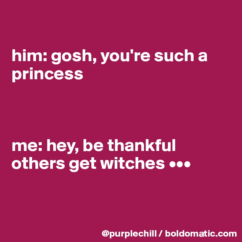 him: gosh, you're such a princess    me: hey, be thankful others get witches •••