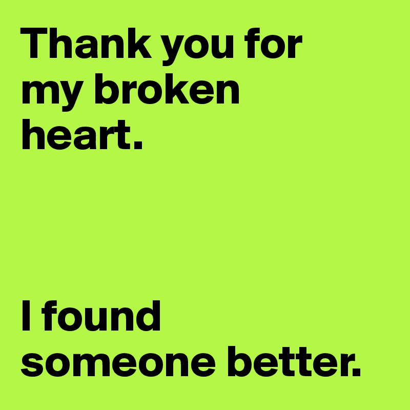 Thank you for  my broken  heart.    I found  someone better.