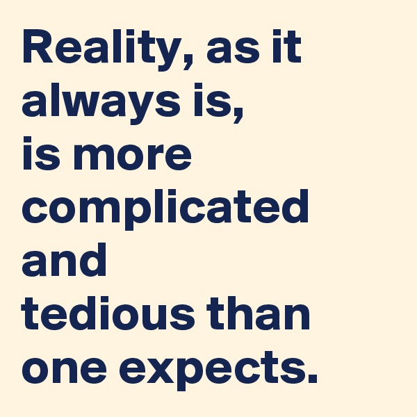 Reality, as it always is,   is more complicated and  tedious than one expects.