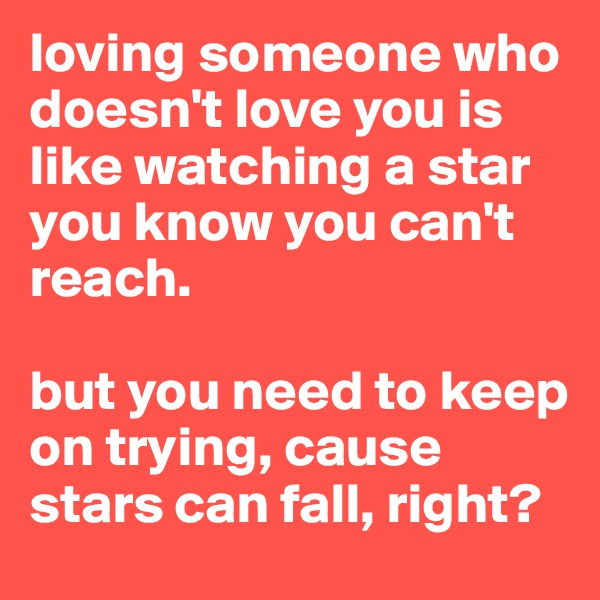 loving someone who doesn't love you is like watching a star you know you can't reach.  but you need to keep on trying, cause stars can fall, right?