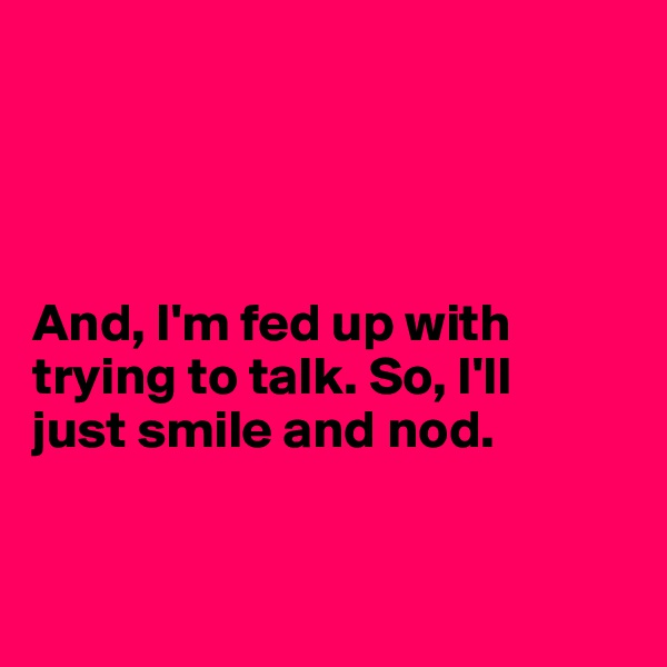 And, I'm fed up with trying to talk. So, I'll  just smile and nod.