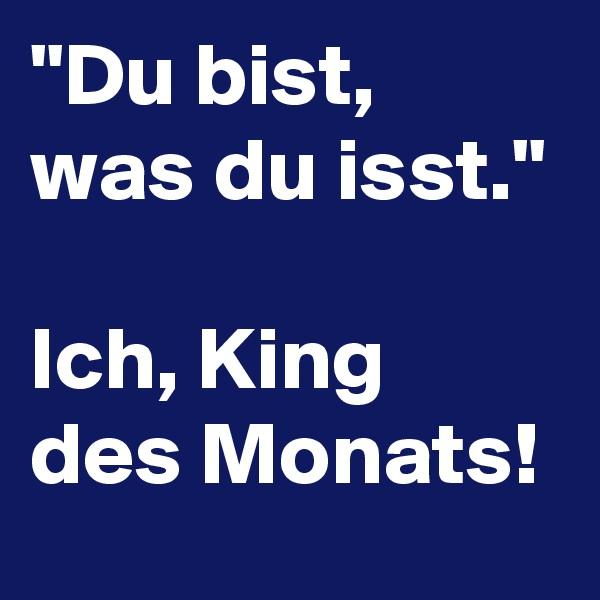 """""""Du bist, was du isst.""""  Ich, King des Monats!"""