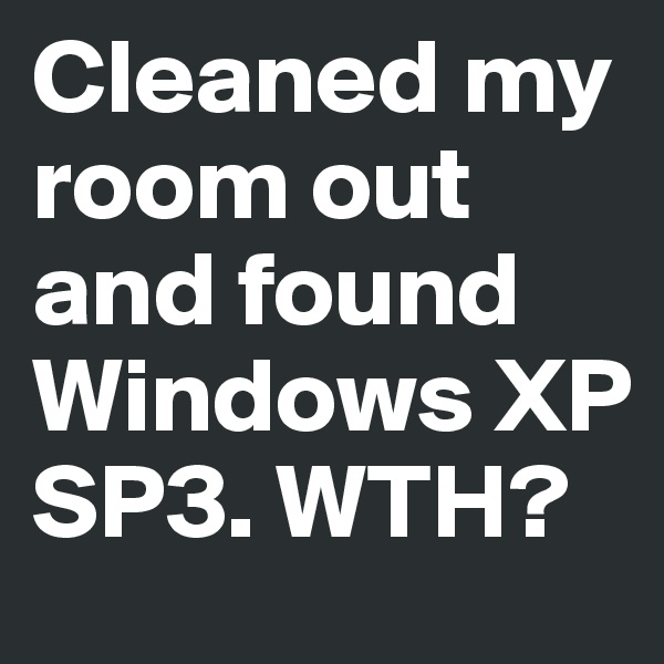 Cleaned my room out and found Windows XP SP3. WTH?