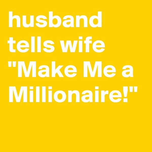 "husband tells wife ""Make Me a Millionaire!"""