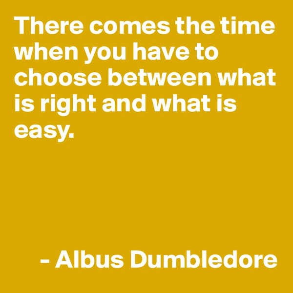 There comes the time when you have to choose between what is right and what is easy.           - Albus Dumbledore