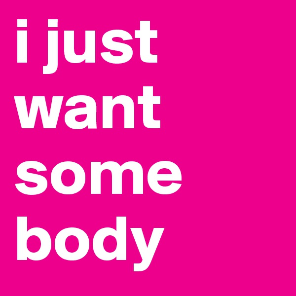 i just want some body