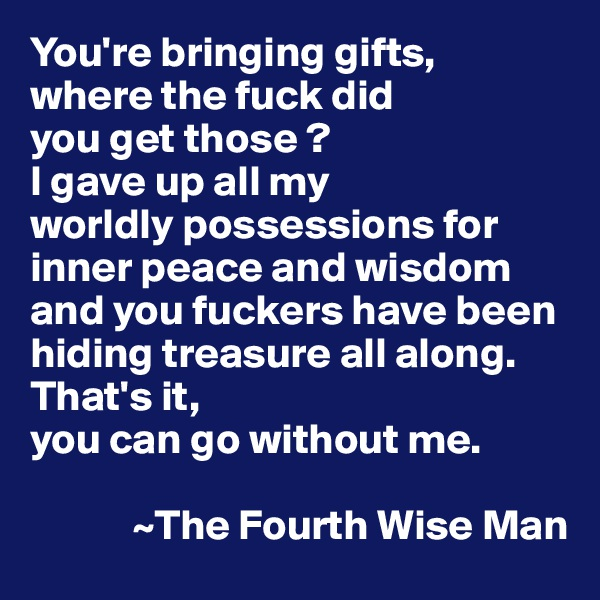 You're bringing gifts,  where the fuck did  you get those ?  I gave up all my  worldly possessions for inner peace and wisdom and you fuckers have been hiding treasure all along. That's it,  you can go without me.                ~The Fourth Wise Man