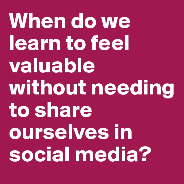 When do we learn to feel valuable without needing to share ourselves in social media?