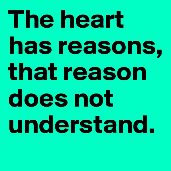 The heart has reasons,  that reason does not understand.