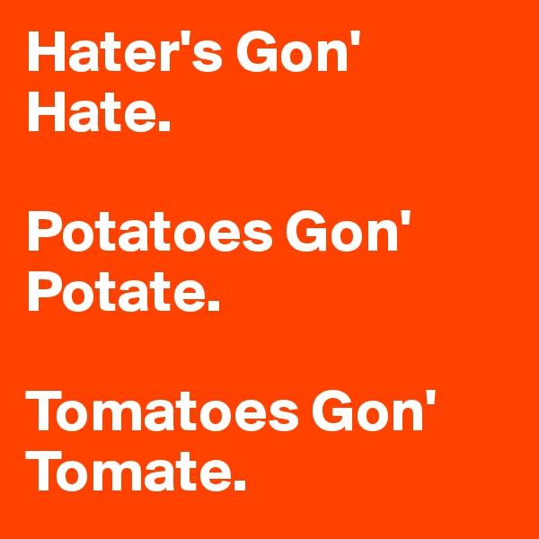 Hater's Gon' Hate.   Potatoes Gon' Potate.   Tomatoes Gon' Tomate.