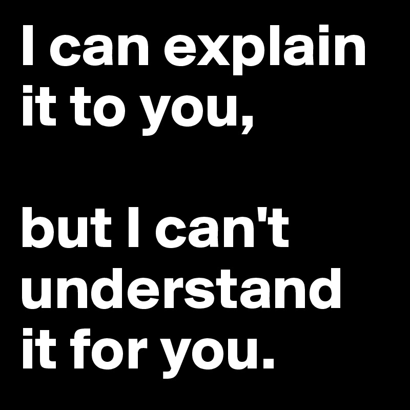 I can explain it to you,   but I can't understand it for you.