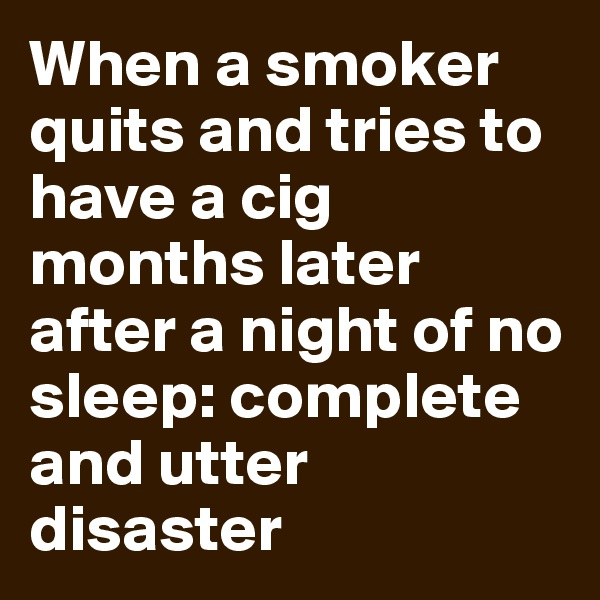 When a smoker quits and tries to have a cig months later after a night of no sleep: complete and utter disaster
