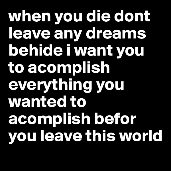 when you die dont leave any dreams behide i want you to acomplish everything you wanted to acomplish befor you leave this world