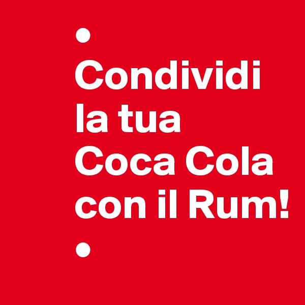 •        Condividi         la tua         Coca Cola                con il Rum!        •