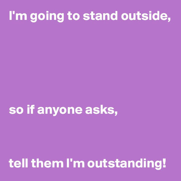 I'm going to stand outside,       so if anyone asks,    tell them I'm outstanding!