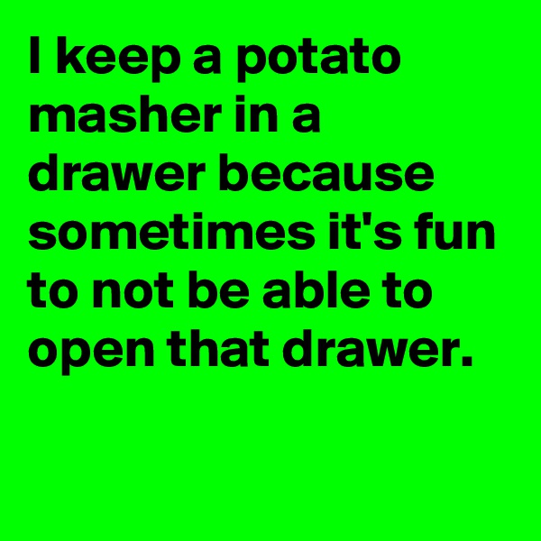 I keep a potato masher in a drawer because sometimes it's fun to not be able to open that drawer.