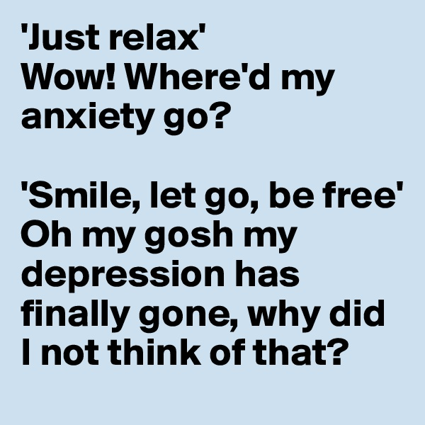 'Just relax'  Wow! Where'd my anxiety go?  'Smile, let go, be free' Oh my gosh my depression has finally gone, why did I not think of that?