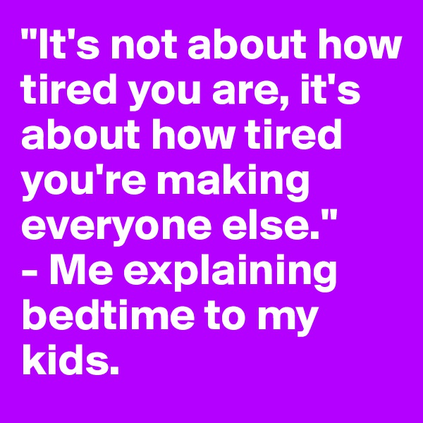 """It's not about how tired you are, it's about how tired you're making everyone else."" - Me explaining bedtime to my kids."