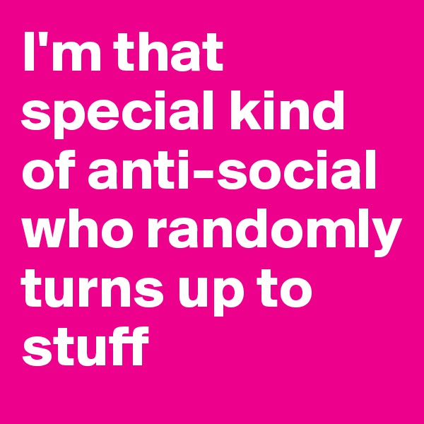 I'm that special kind of anti-social who randomly turns up to stuff