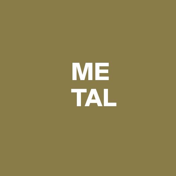 ME             TAL