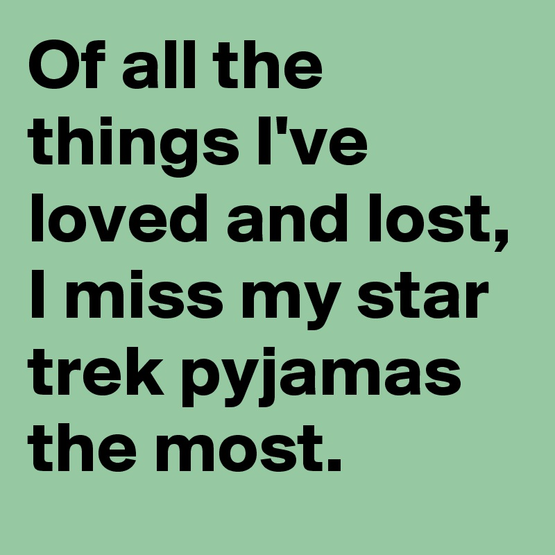 Of all the things I've loved and lost, I miss my star trek pyjamas the most.
