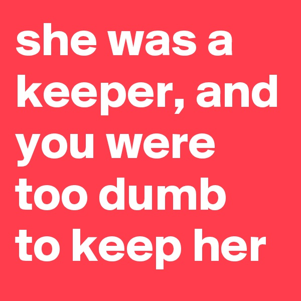 she was a keeper, and you were too dumb to keep her