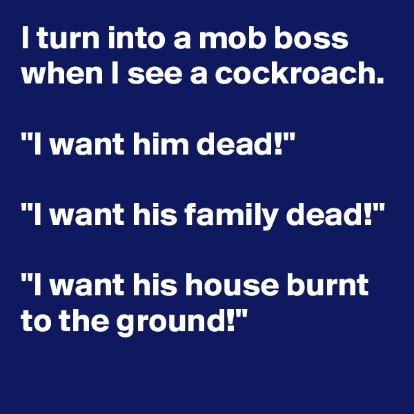 """I turn into a mob boss when I see a cockroach.  """"I want him dead!""""  """"I want his family dead!""""  """"I want his house burnt to the ground!"""""""
